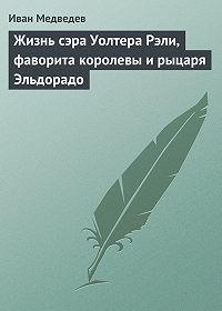Иван Анатольевич Медведев -Жизнь сэра Уолтера Рэли, фаворита королевы и рыцаря Эльдорадо