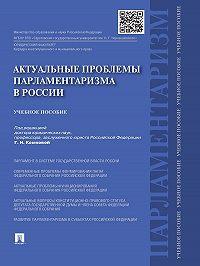 Коллектив авторов -Актуальные проблемы парламентаризма в России. Учебное пособие
