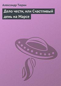 Александр Тюрин -Дело чести, или Счастливый день на Марсе