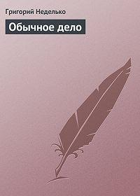 Григорий Неделько - Обычное дело