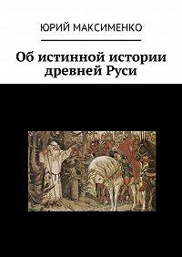 Юрий Максименко - Об истинной истории древней Руси