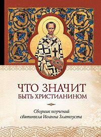 Татьяна Копяткевич - Что значит быть христианином. Сборник поучений святителя Иоанна Златоуста