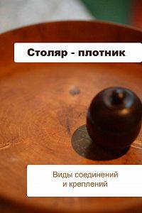 Илья Мельников -Столяр-плотник. Виды соединений и креплений