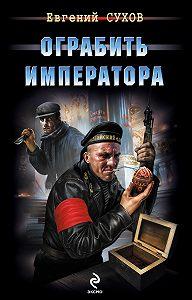 Евгений Сухов -Ограбить Императора