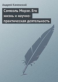 Андрей Каменский -Сэмюэль Морзе. Его жизнь и научно-практическая деятельность