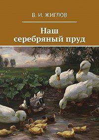 В. Жиглов -Наш серебряныйпруд