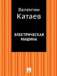 Валентин Катаев - Электрическая машина