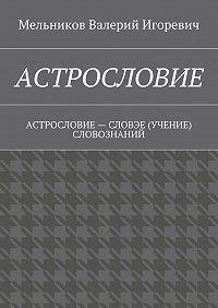 Валерий Мельников -АСТРОСЛОВИЕ. АСТРОСЛОВИЕ– СЛОВЭЕ (УЧЕНИЕ) СЛОВОЗНАНИЙ