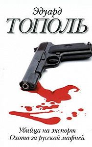 Эдуард Тополь -Убийца на экспорт. Охота за русской мафией