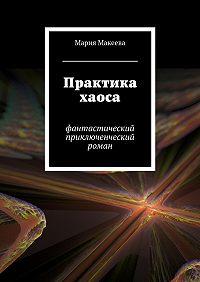 Мария Макеева -Практика хаоса. Фантастический приключенческий роман