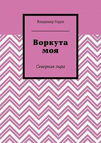 Владимир Герун -Воркута моя. Севернаялира