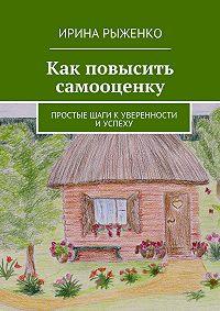 Ирина Рыженко -Как повысить самооценку. Простые шаги куверенности иуспеху
