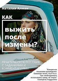 Наталия Алман -Как выжить после измены? Практическое пособие с заданиями и комментариями