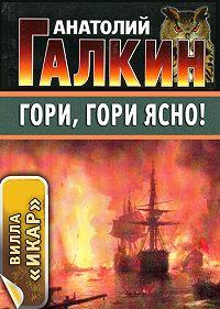 Анатолий Галкин - Гори, гори ясно!