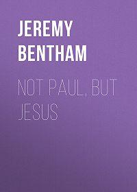 Jeremy Bentham -Not Paul, But Jesus