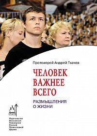 Андрей Ткачев -Человек важнее всего. Размышления о жизни