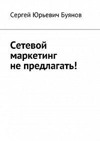 Сергей Буянов - Сетевой маркетинг не предлагать!