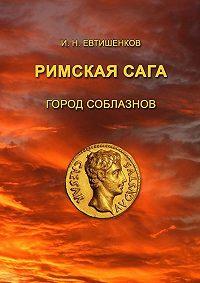 Игорь Евтишенков -Римскаясага. Том I. Город соблазнов