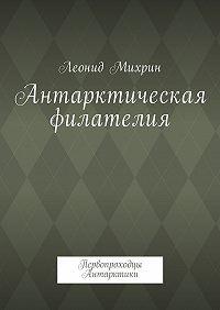 Леонид Михайлович Михрин -Антарктическая филателия. Первопроходцы Антарктики