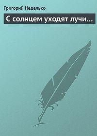 Григорий Неделько - С солнцем уходят лучи…