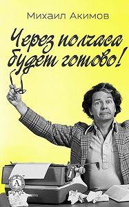 Михаил Акимов -Через полчаса будет готово!