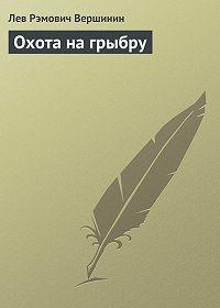 Лев Вершинин -Охота на грыбру