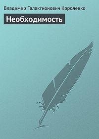 Владимир Короленко -Необходимость