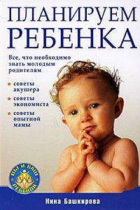 Нина Башкирова -Планируем ребенка: все, что необходимо знать молодым родителям
