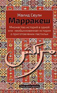 Жалид Сеули -Марракеш. Множество историй в одной или необыкновенная история о приготовлении пастильи