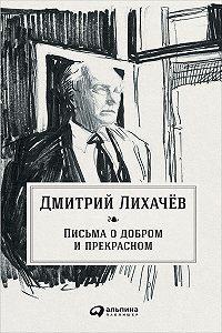 Дмитрий Лихачев -Письма о добром и прекрасном