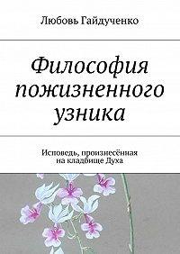Любовь Гайдученко - Философия пожизненного узника. Исповедь, произнесённая накладбищеДуха