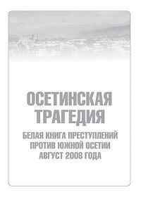 Сборник -Осетинская трагедия. Белая книга преступлений против Южной Осетии. Август 2008 г