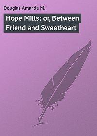 Amanda Douglas -Hope Mills: or, Between Friend and Sweetheart