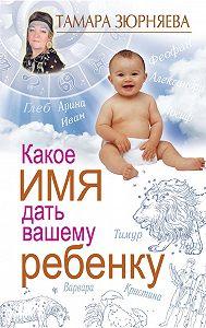 Тамара Зюрняева - Какое имя дать вашему ребенку