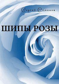 Сергей Симонов -Шипы розы (сборник)