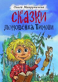 Ольга Мавруничева -Сказки домовёнка Тимоши