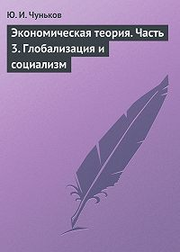 Юрий Чуньков -Экономическая теория. Часть 3. Глобализация и социализм