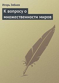 Игорь Зябнев -К вопросу о множественности миров