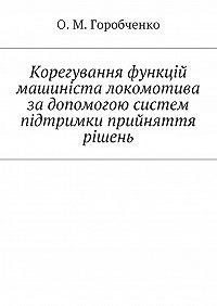О. Горобченко -Корегування функцій машиніста локомотива за допомогою систем підтримки прийняття рішень