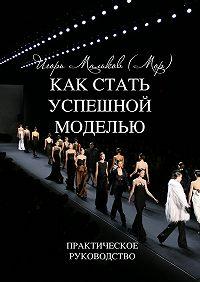 Игорь Мальков (Мор) - Как стать успешной моделью