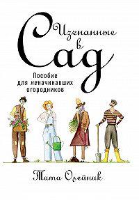 Тата Олейник -Изгнанные в сад: Пособие для неначинавших огородников