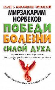 Мирзакарим Норбеков - Победи болезни силой духа. Практические приемы самооздоровления и омоложения