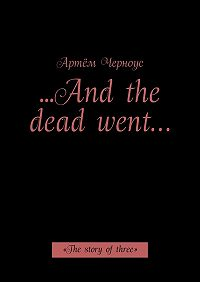 Артём Черноус -…And the dead went… «The story ofthree»