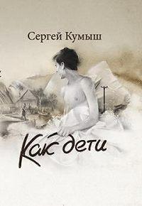 Сергей Кумыш - Как дети (сборник)