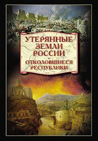 Александр Широкорад -Утерянные земли России. Отколовшиеся республики