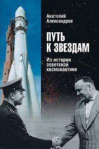 Анатолий Александров -Путь к звездам. Из истории советской космонавтики