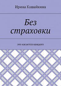 Ирина Кашайкина -Без страховки. Это касается каждого