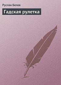 Руслан Альбертович Белов -Гадская рулетка