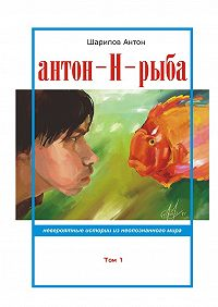 Антон Шарипов -Антон-Н-рыба. Невероятные истории изнеопознанногомира. Том 1