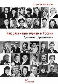 Надежда Макатрова -Как развивать туризм в России. Диалоги с практиками